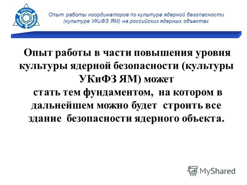 Опыт работы координаторов по культуре ядерной безопасности (культуре УКиФЗ ЯМ) на российских ядерных объектах Опыт работы в части повышения уровня культуры ядерной безопасности (культуры УКиФЗ ЯМ) может стать тем фундаментом, на котором в дальнейшем
