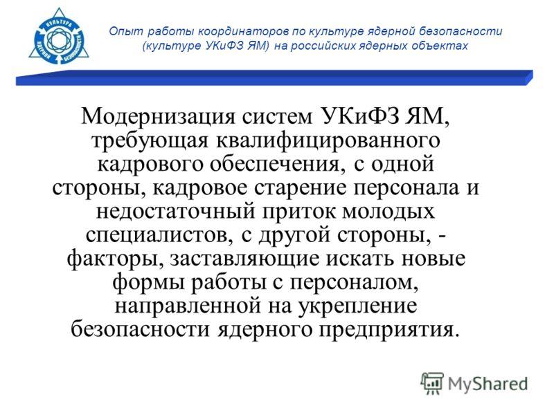 Опыт работы координаторов по культуре ядерной безопасности (культуре УКиФЗ ЯМ) на российских ядерных объектах Модернизация систем УКиФЗ ЯМ, требующая квалифицированного кадрового обеспечения, с одной стороны, кадровое старение персонала и недостаточн