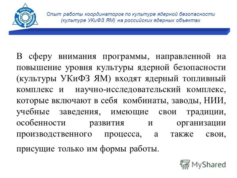 Опыт работы координаторов по культуре ядерной безопасности (культуре УКиФЗ ЯМ) на российских ядерных объектах В сферу внимания программы, направленной на повышение уровня культуры ядерной безопасности (культуры УКиФЗ ЯМ) входят ядерный топливный комп