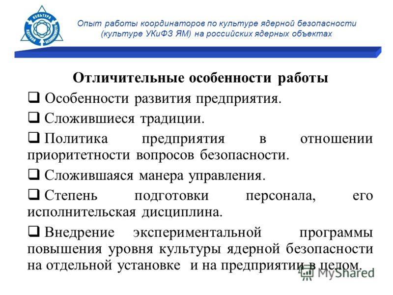 Опыт работы координаторов по культуре ядерной безопасности (культуре УКиФЗ ЯМ) на российских ядерных объектах Отличительные особенности работы Особенности развития предприятия. Сложившиеся традиции. Политика предприятия в отношении приоритетности воп