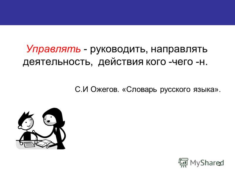 2 Управлять - руководить, направлять деятельность, действия кого -чего -н. С.И Ожегов. «Словарь русского языка».