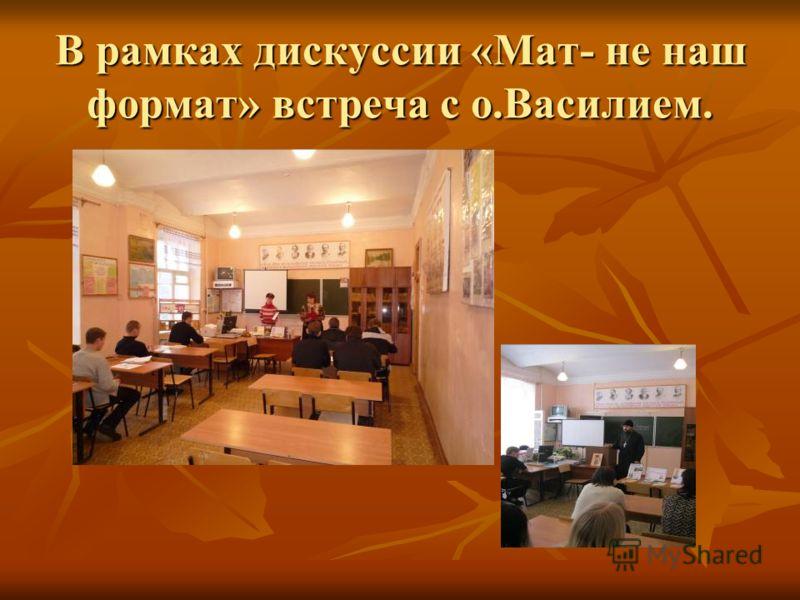 В рамках дискуссии «Мат- не наш формат» встреча с о.Василием.