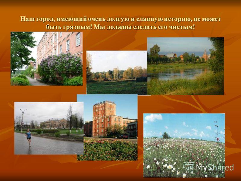Наш город, имеющий очень долгую и славную историю, не может быть грязным! Мы должны сделать его чистым!