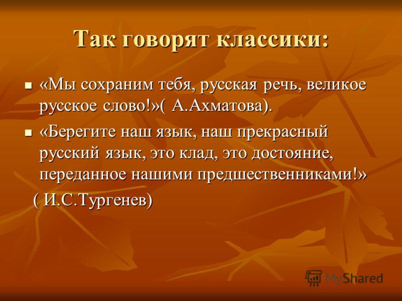 Так говорят классики: «Мы сохраним тебя, русская речь, великое русское слово!»( А.Ахматова). «Мы сохраним тебя, русская речь, великое русское слово!»( А.Ахматова). «Берегите наш язык, наш прекрасный русский язык, это клад, это достояние, переданное н