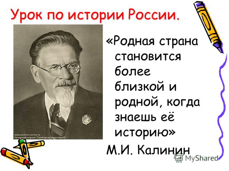 «Родная страна становится более близкой и родной, когда знаешь её историю» М.И. Калинин Урок по истории России.
