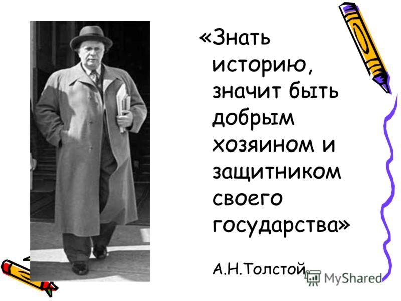«Знать историю, значит быть добрым хозяином и защитником своего государства» А.Н.Толстой