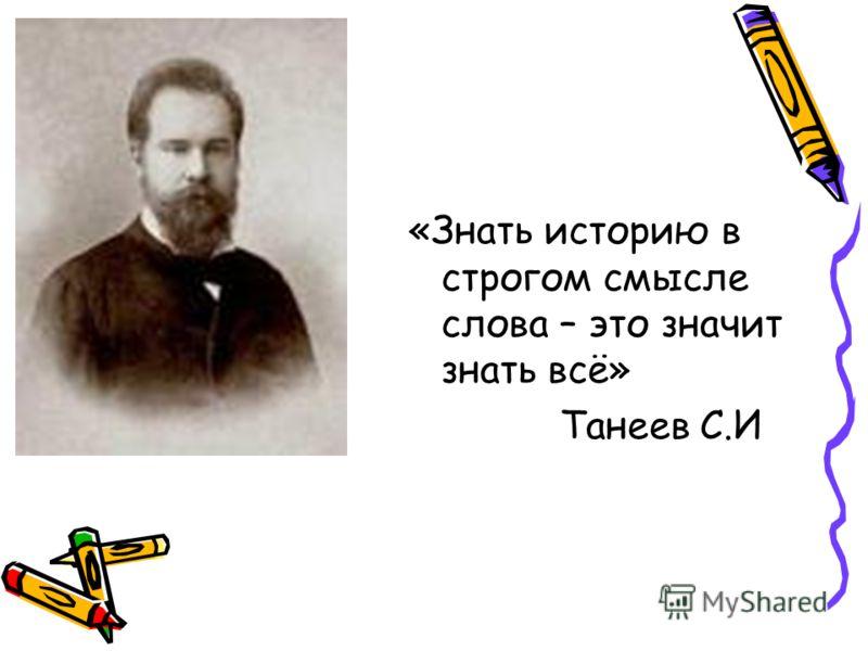 «Знать историю в строгом смысле слова – это значит знать всё» Танеев С.И