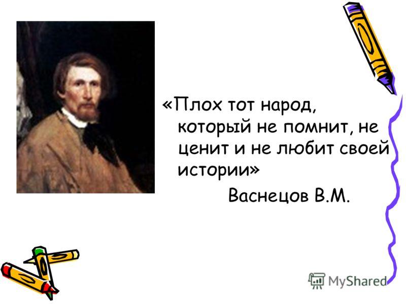 «Плох тот народ, который не помнит, не ценит и не любит своей истории» Васнецов В.М.