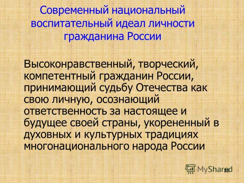 36 Современный национальный воспитательный идеал личности гражданина России В ысоконравственный, творческий, компетентный гражданин России, принимающий судьбу Отечества как свою личную, осознающий ответственность за настоящее и будущее своей страны,