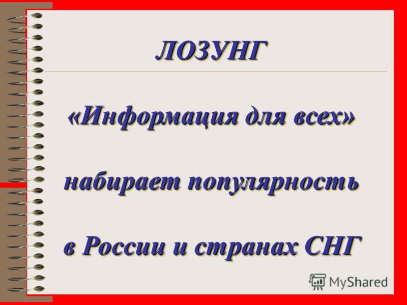 ЛОЗУНГ «Информация для всех» набирает популярность в России и странах СНГ ЛОЗУНГ «Информация для всех» набирает популярность в России и странах СНГ