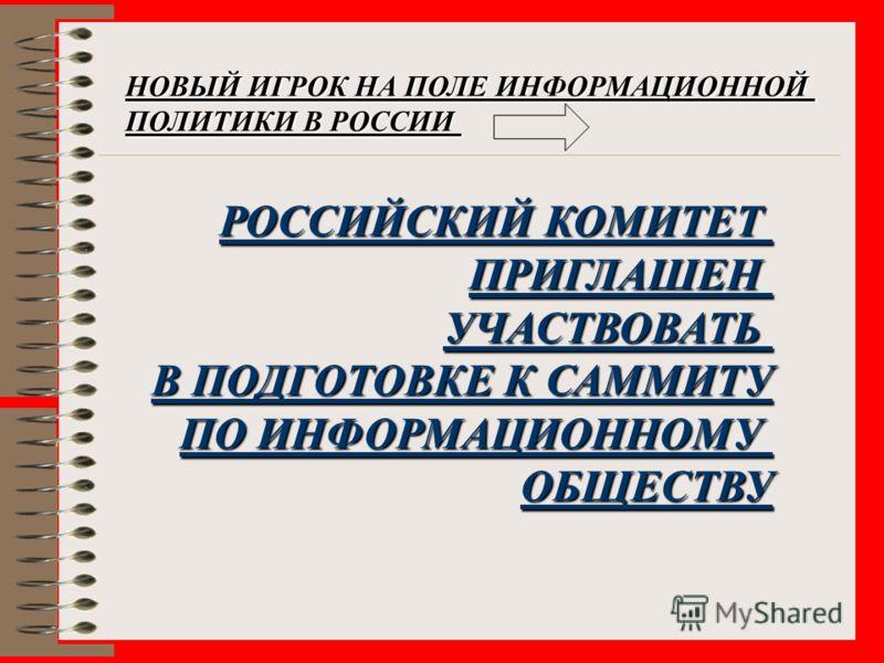 НОВЫЙ ИГРОК НА ПОЛЕ ИНФОРМАЦИОННОЙ ПОЛИТИКИ В РОССИИ РОССИЙСКИЙ КОМИТЕТ ПРИГЛАШЕНУЧАСТВОВАТЬ В ПОДГОТОВКЕ К САММИТУ ПО ИНФОРМАЦИОННОМУ ОБЩЕСТВУ