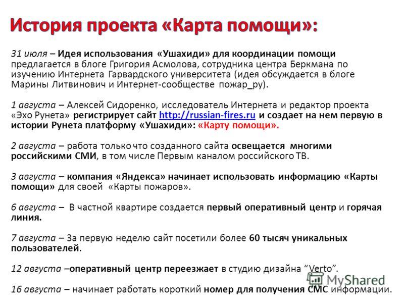 31 июля – Идея использования «Ушахиди» для координации помощи предлагается в блоге Григория Асмолова, сотрудника центра Беркмана по изучению Интернета Гарвардского университета (идея обсуждается в блоге Марины Литвинович и Интернет-сообществе пожар_р