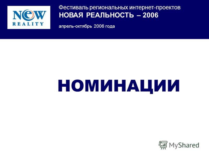 Фестиваль региональных интернет-проектов НОВАЯ РЕАЛЬНОСТЬ – 2006 апрель-октябрь 2006 года НОМИНАЦИИ