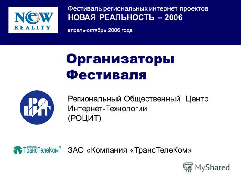 Фестиваль региональных интернет-проектов НОВАЯ РЕАЛЬНОСТЬ – 2006 апрель-октябрь 2006 года Региональный Общественный Центр Интернет-Технологий (РОЦИТ) Организаторы Фестиваля ЗАО «Компания «ТрансТелеКом»
