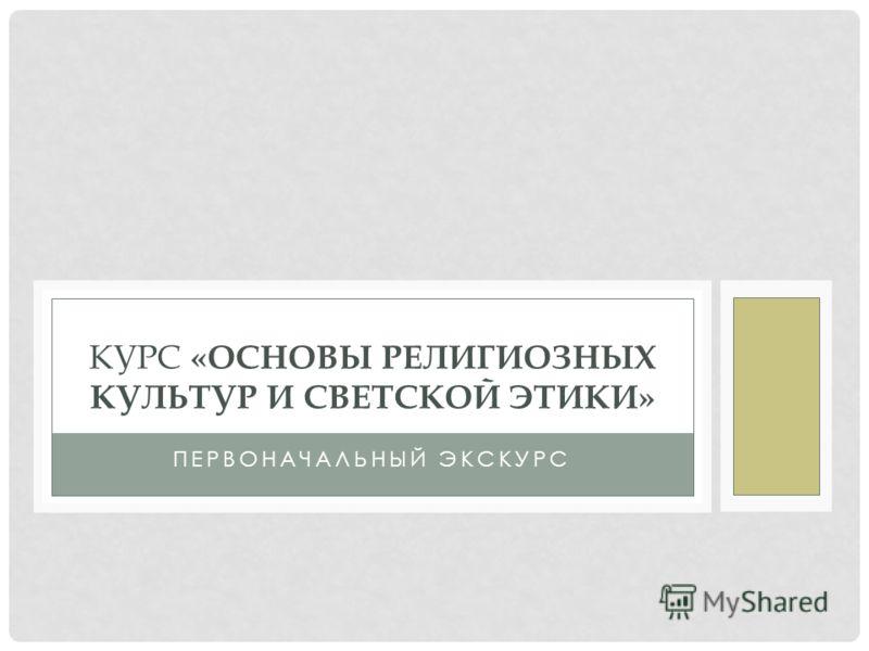 ПЕРВОНАЧАЛЬНЫЙ ЭКСКУРС КУРС «ОСНОВЫ РЕЛИГИОЗНЫХ КУЛЬТУР И СВЕТСКОЙ ЭТИКИ»