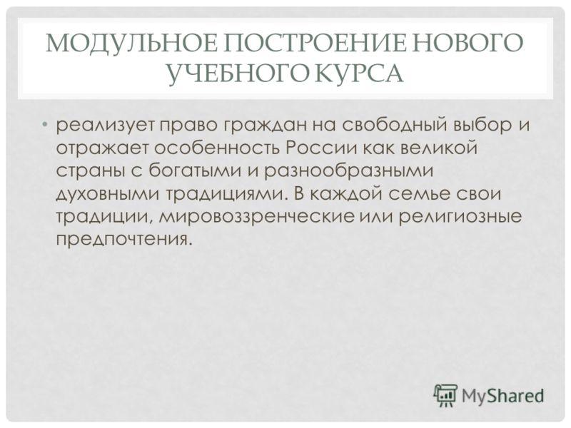 МОДУЛЬНОЕ ПОСТРОЕНИЕ НОВОГО УЧЕБНОГО КУРСА реализует право граждан на свободный выбор и отражает особенность России как великой страны с богатыми и разнообразными духовными традициями. В каждой семье свои традиции, мировоззренческие или религиозные п