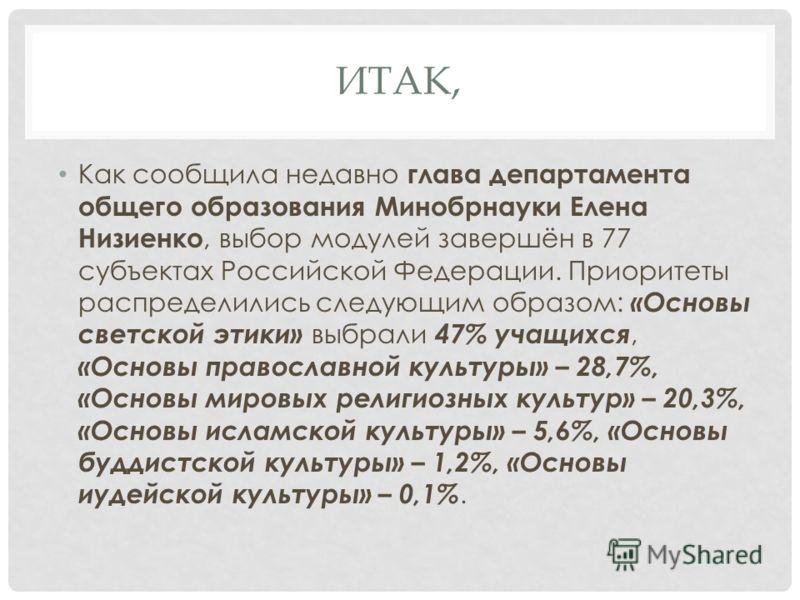 ИТАК, Как сообщила недавно глава департамента общего образования Минобрнауки Елена Низиенко, выбор модулей завершён в 77 субъектах Российской Федерации. Приоритеты распределились следующим образом: «Основы светской этики» выбрали 47% учащихся, «Основ