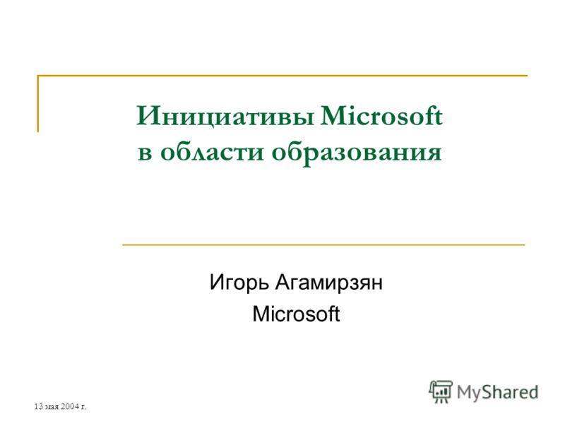 13 мая 2004 г. Инициативы Microsoft в области образования Игорь Агамирзян Microsoft