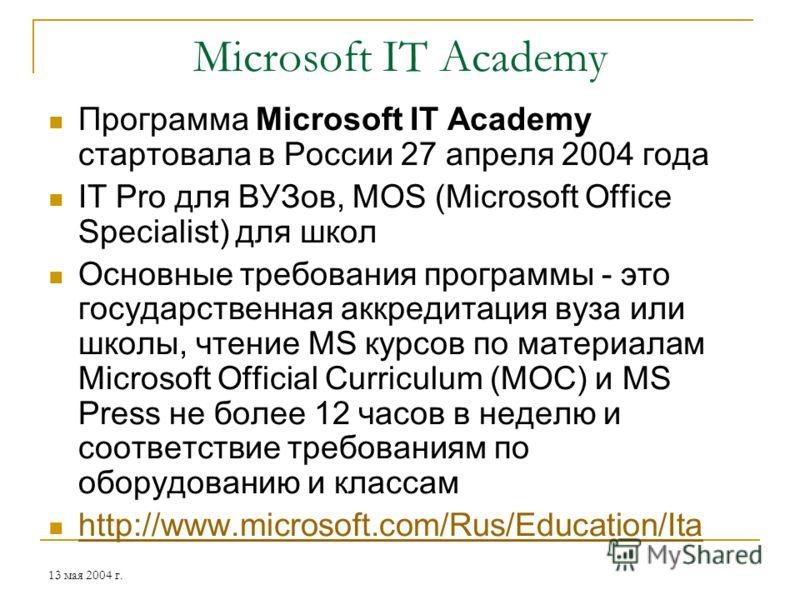 13 мая 2004 г. Microsoft IT Academy Программа Microsoft IT Academy стартовала в России 27 апреля 2004 года IT Pro для ВУЗов, MOS (Microsoft Office Specialist) для школ Основные требования программы - это государственная аккредитация вуза или школы, ч