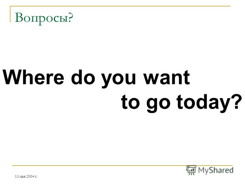13 мая 2004 г. Вопросы? Where do you want to go today?