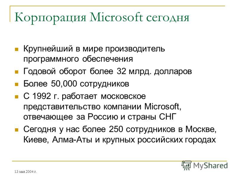 13 мая 2004 г. Корпорация Microsoft сегодня Крупнейший в мире производитель программного обеспечения Годовой оборот более 32 млрд. долларов Более 50,000 сотрудников С 1992 г. работает московское представительство компании Microsoft, отвечающее за Рос