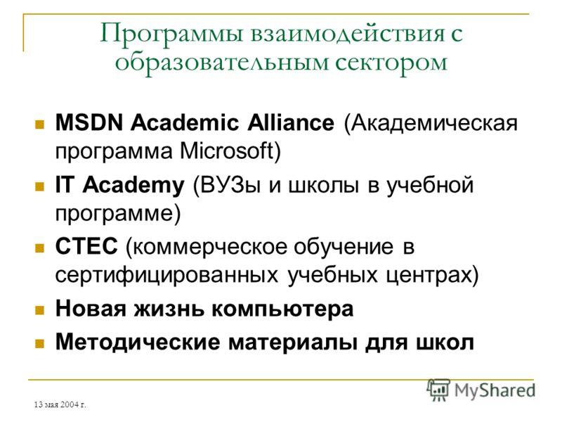 13 мая 2004 г. Программы взаимодействия с образовательным сектором MSDN Academic Alliance (Академическая программа Microsoft) IT Academy (ВУЗы и школы в учебной программе) CTEC (коммерческое обучение в сертифицированных учебных центрах) Новая жизнь к