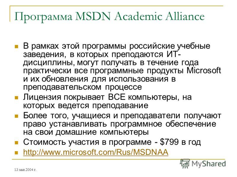 13 мая 2004 г. Программа MSDN Academic Alliance В рамках этой программы российские учебные заведения, в которых преподаются ИТ- дисциплины, могут получать в течение года практически все программные продукты Microsoft и их обновления для использования