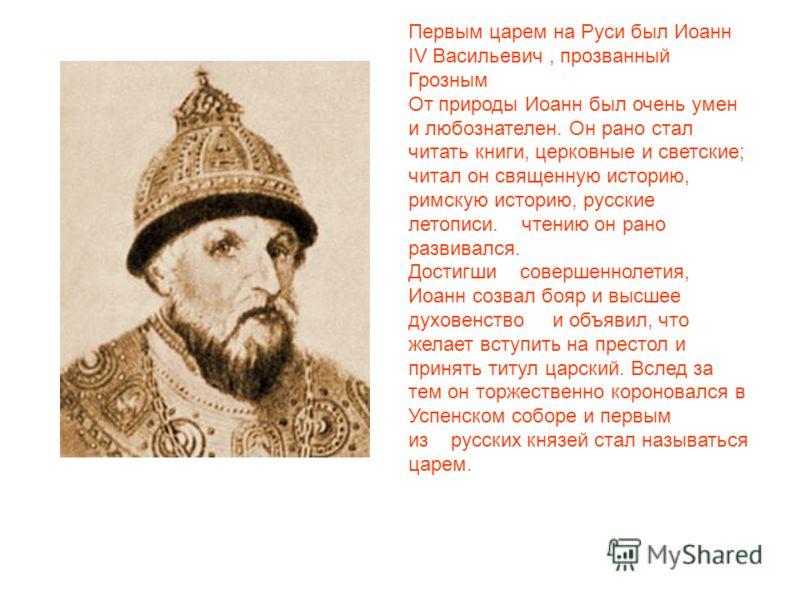Первым царем на Руси был Иоанн IV Васильевич, прозванный Грозным От природы Иоанн был очень умен и любознателен. Он рано стал читать книги, церковные и светские; читал он священную историю, римскую историю, русские летописи. чтению он рано развивался