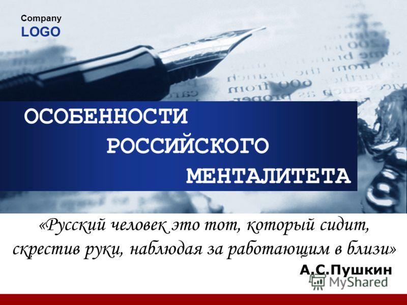 Company LOGO ОСОБЕННОСТИ РОССИЙСКОГО МЕНТАЛИТЕТА «Русский человек это тот, который сидит, скрестив руки, наблюдая за работающим в близи» А.С.Пушкин