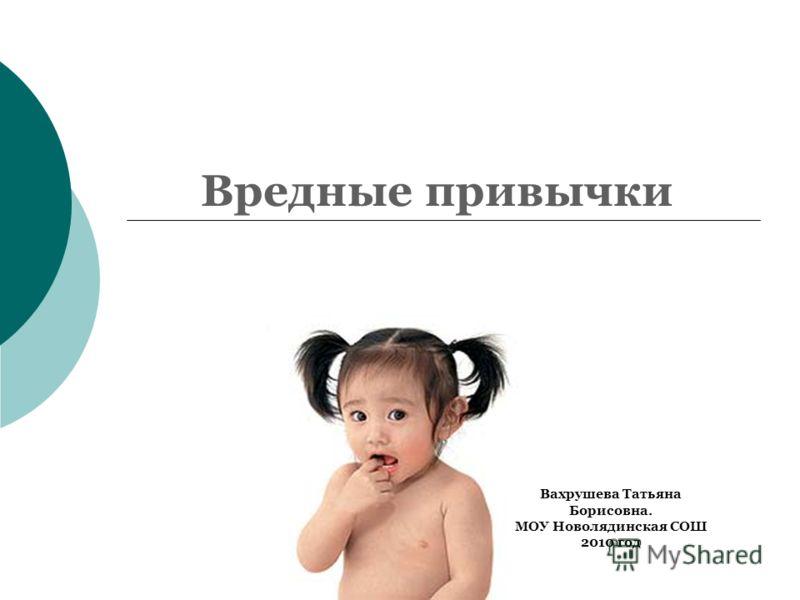 Вредные привычки Вахрушева Татьяна Борисовна. МОУ Новолядинская СОШ 2010 год