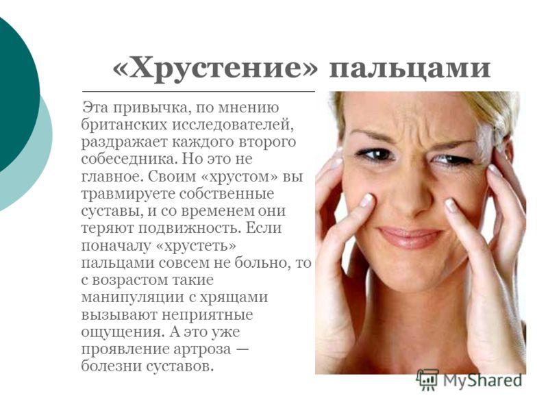 «Хрустение» пальцами Эта привычка, по мнению британских исследователей, раздражает каждого второго собеседника. Но это не главное. Своим «хрустом» вы травмируете собственные суставы, и со временем они теряют подвижность. Если поначалу «хрустеть» паль