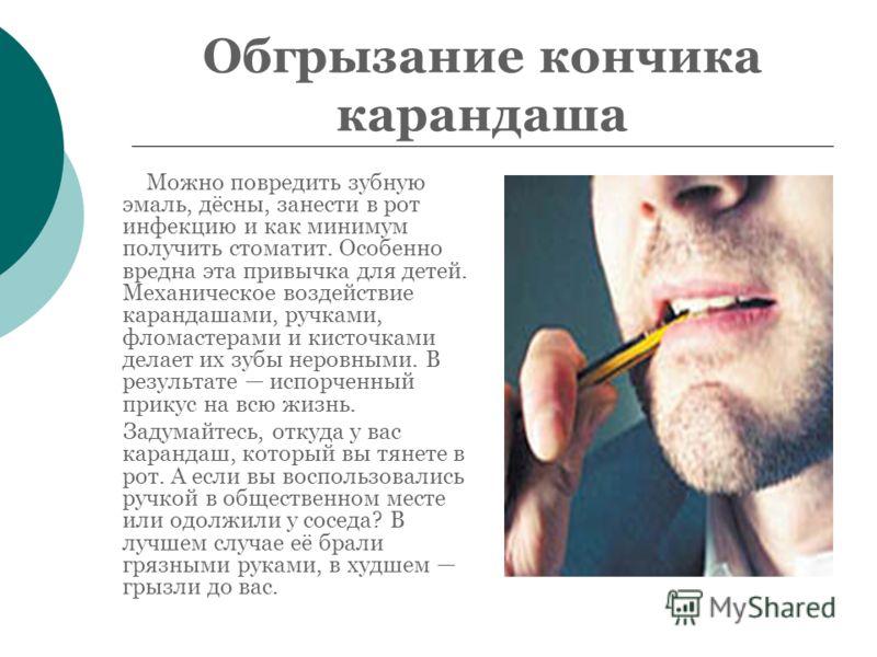 Обгрызание кончика карандаша Можно повредить зубную эмаль, дёсны, занести в рот инфекцию и как минимум получить стоматит. Особенно вредна эта привычка для детей. Механическое воздействие карандашами, ручками, фломастерами и кисточками делает их зубы