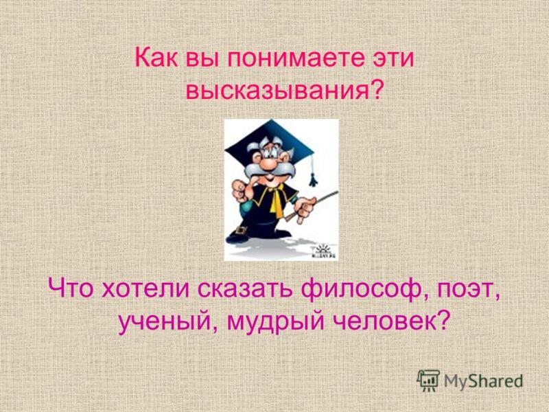 Как вы понимаете эти высказывания? Что хотели сказать философ, поэт, ученый, мудрый человек?