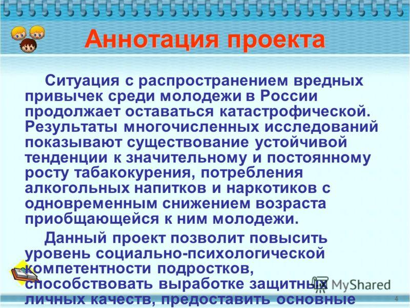 Аннотация проекта Ситуация с распространением вредных привычек среди молодежи в России продолжает оставаться катастрофической. Результаты многочисленных исследований показывают существование устойчивой тенденции к значительному и постоянному росту та