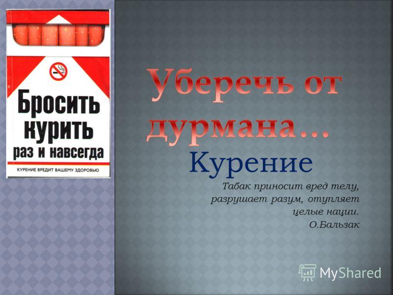 Курение Табак приносит вред телу, разрушает разум, отупляет целые нации. О.Бальзак