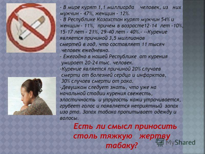 - В мире курят 1,1 миллиарда человек, из них мужчин – 47%, женщин – 12%. - В Республике Казахстан курят мужчин 54% и женщин – 11%, причем в возрасте12-14 лет –10%, 15-17 лет – 21%, 29-40 лет - 40%.- --Курение является причиной 3,5 миллионов смертей в