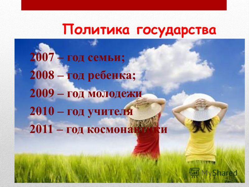Политика государства 2007 – год семьи; 2008 – год ребенка; 2009 – год молодежи 2010 – год учителя 2011 – год космонавтики