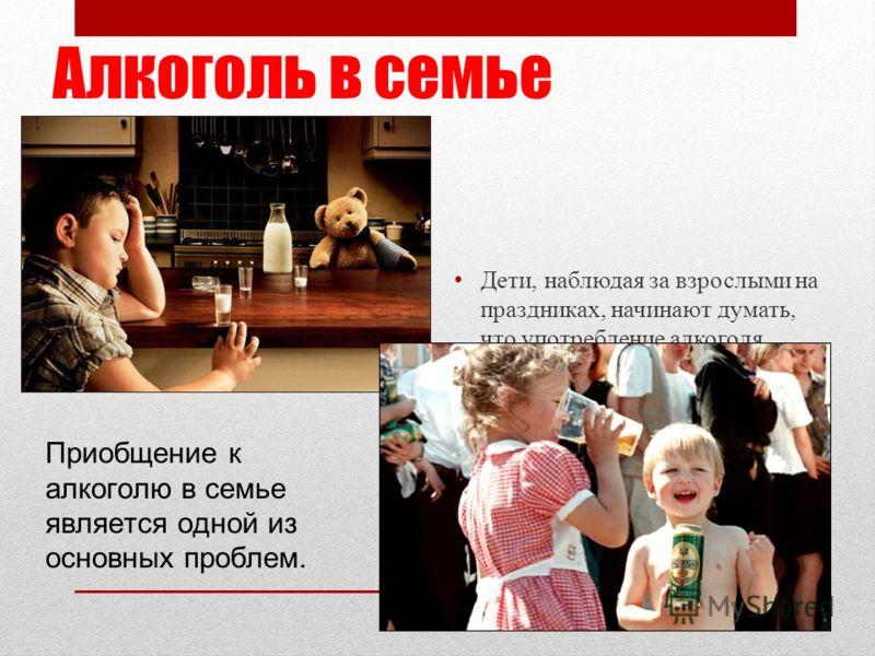 Алкоголь в семье Дети, наблюдая за взрослыми на праздниках, начинают думать, что употребление алкоголя является нормой и обязательной составляющей семейных праздников. Приобщение к алкоголю в семье является одной из основных проблем.