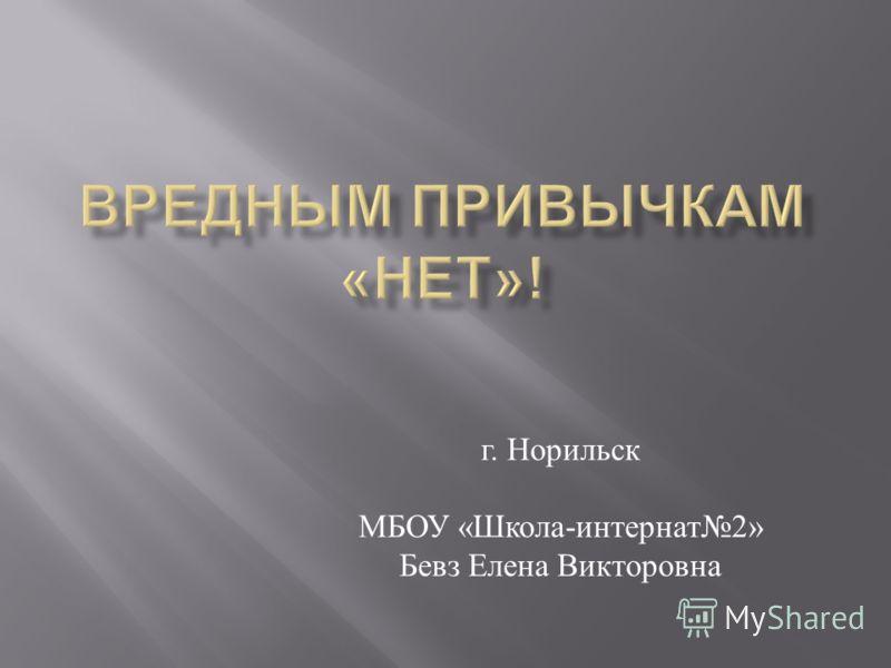 г. Норильск МБОУ « Школа - интернат 2» Бевз Елена Викторовна