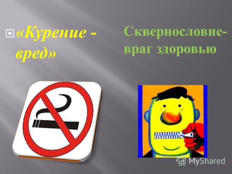« Курение - вред » Сквернословие - враг здоровью