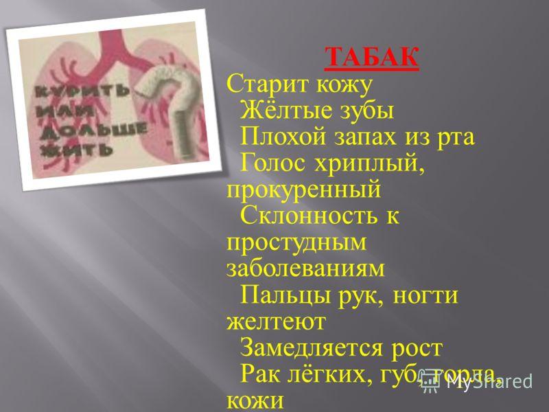 ТАБАК Старит кожу Жёлтые зубы Плохой запах из рта Голос хриплый, прокуренный Склонность к простудным заболеваниям Пальцы рук, ногти желтеют Замедляется рост Рак лёгких, губ, горла, кожи