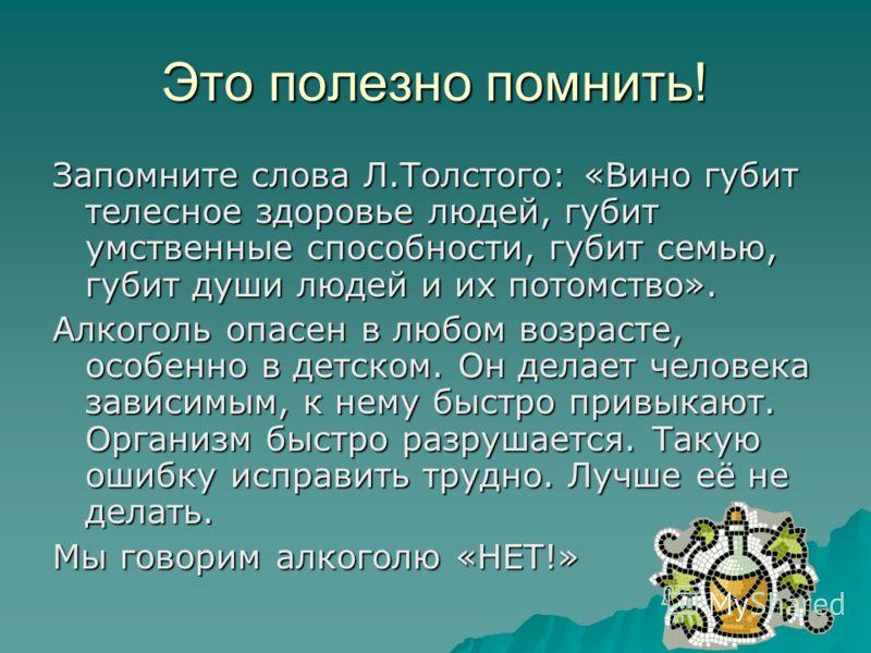 Это полезно помнить! Запомните слова Л.Толстого: «Вино губит телесное здоровье людей, губит умственные способности, губит семью, губит души людей и их потомство». Алкоголь опасен в любом возрасте, особенно в детском. Он делает человека зависимым, к н