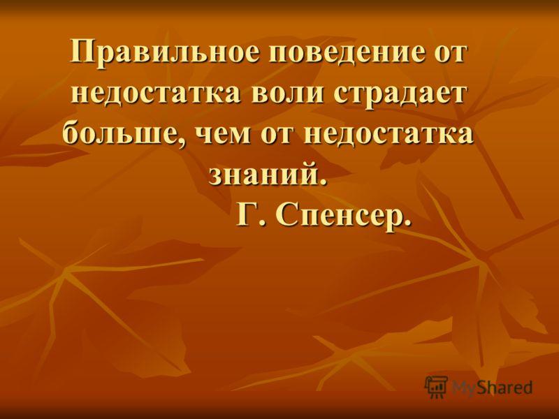 Правильное поведение от недостатка воли страдает больше, чем от недостатка знаний. Г. Спенсер.
