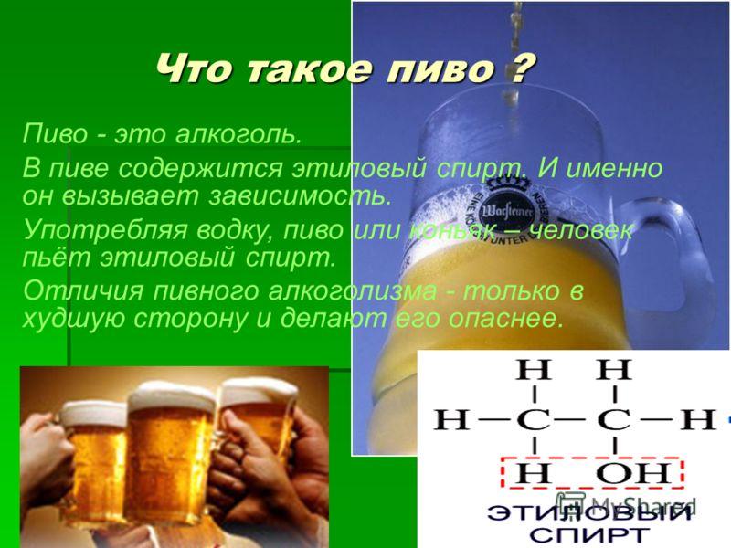 Что такое пиво ? Пиво - это алкоголь. В пиве содержится этиловый спирт. И именно он вызывает зависимость. Употребляя водку, пиво или коньяк – человек пьёт этиловый спирт. Отличия пивного алкоголизма - только в худшую сторону и делают его опаснее.