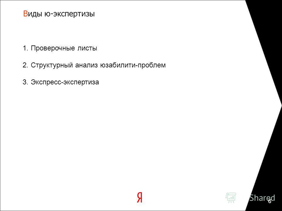 1.Проверочные листы 2.Структурный анализ юзабилити-проблем 3.Экспресс-экспертиза Виды ю-экспертизы 6