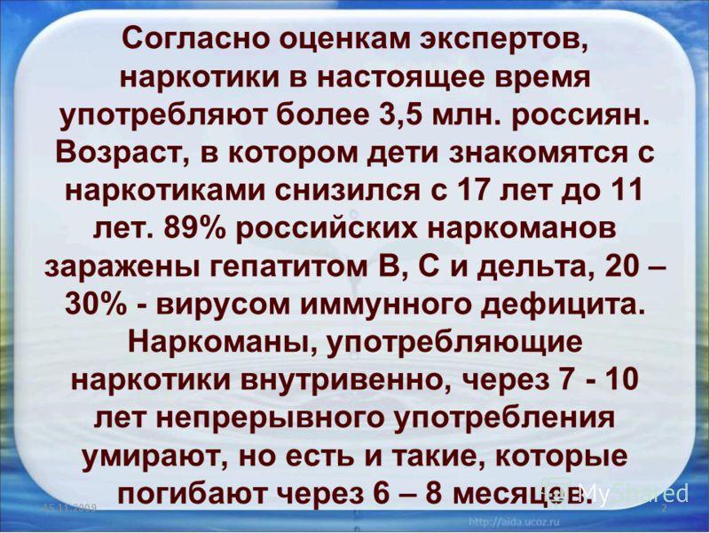 Согласно оценкам экспертов, наркотики в настоящее время употребляют более 3,5 млн. россиян. Возраст, в котором дети знакомятся с наркотиками снизился с 17 лет до 11 лет. 89% российских наркоманов заражены гепатитом В, С и дельта, 20 – 30% - вирусом и