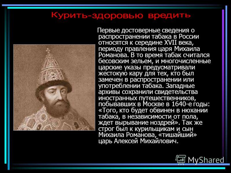 Первые достоверные сведения о распространении табака в России относятся к середине XVII века, периоду правления царя Михаила Романова. В то время табак считался бесовским зельем, и многочисленные царские указы предусматривали жестокую кару для тех, к