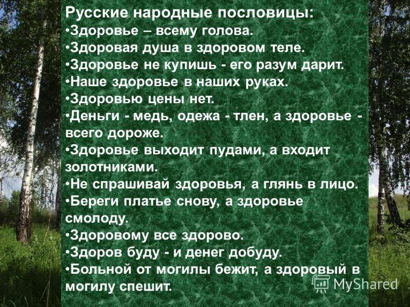 Русские народные пословицы: Здоровье – всему голова. Здоровая душа в здоровом теле. Здоровье не купишь - его разум дарит. Наше здоровье в наших руках. Здоровью цены нет. Деньги - медь, одежа - тлен, а здоровье - всего дороже. Здоровье выходит пудами,