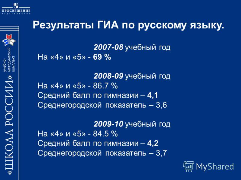 учебно- методический комплект 2007-08 учебный год На «4» и «5» - 69 % 2008-09 учебный год На «4» и «5» - 86.7 % Средний балл по гимназии – 4,1 Среднегородской показатель – 3,6 2009-10 учебный год На «4» и «5» - 84.5 % Средний балл по гимназии – 4,2 С