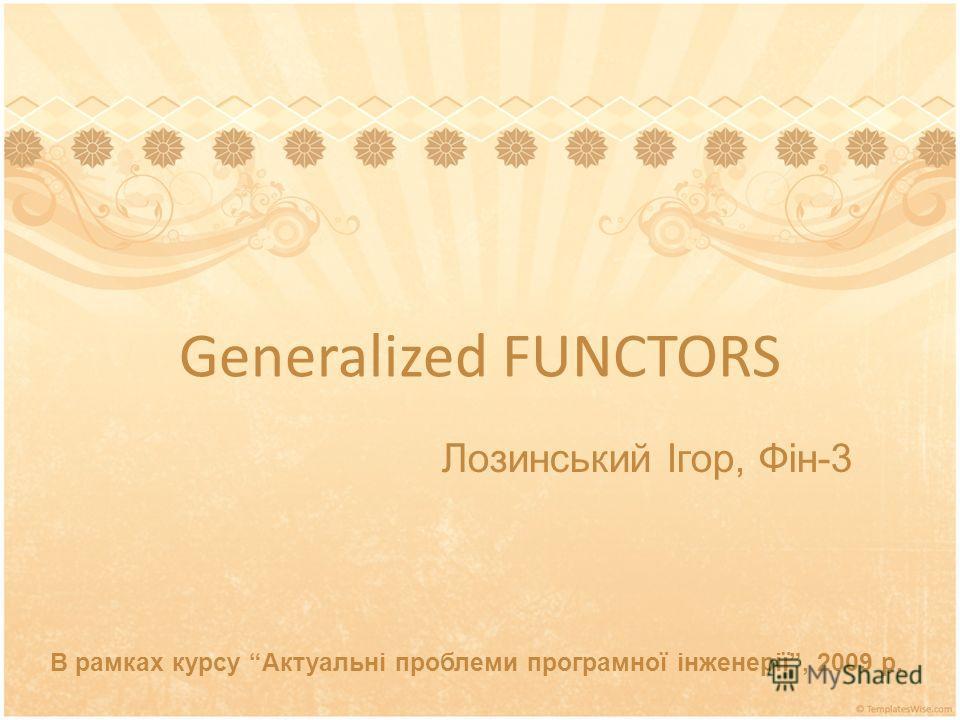 Generalized FUNCTORS В рамках курсу Актуальні проблеми програмної інженерії, 2009 р. Лозинський Ігор, Фін-3